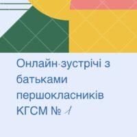Онлайн-зустрічі з батьками першокласників КГСМ №1
